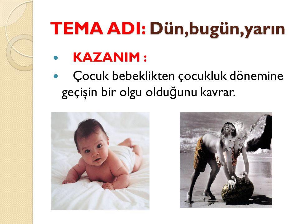 TEMA ADI: Dün,bugün,yarın KAZANIM : Çocuk bebeklikten çocukluk dönemine geçişin bir olgu oldu ğ unu kavrar.