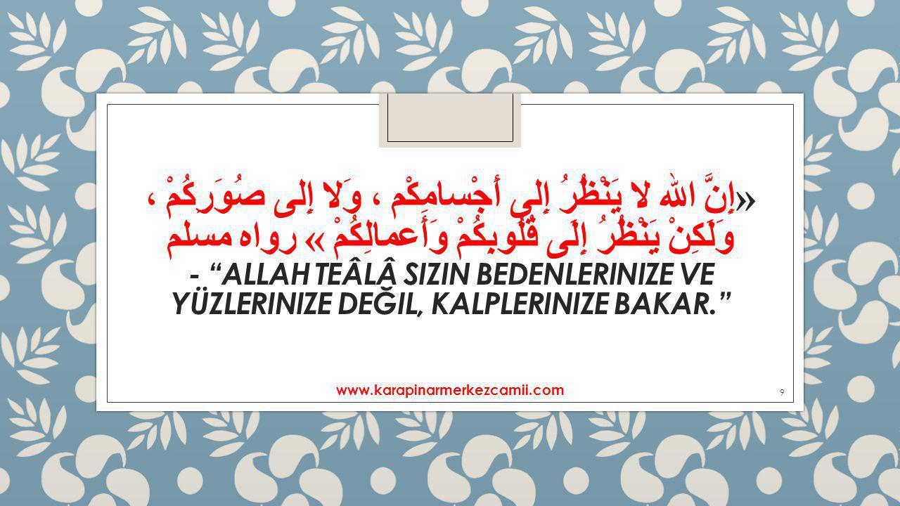 «إِنَّ الله لا يَنْظُرُ إِلى أَجْسامِكْم ، وَلا إِلى صُوَرِكُمْ ، وَلَكِنْ يَنْظُرُ إِلَى قُلُوبِكُمْ وَأَعمالِكُمْ » رواه مسلم - ALLAH TEÂLÂ SIZIN BEDENLERINIZE VE YÜZLERINIZE DEĞIL, KALPLERINIZE BAKAR. www.karapinarmerkezcamii.com 9
