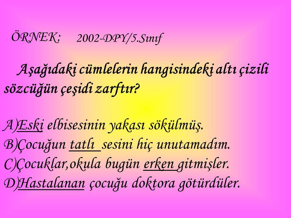 ÖRNEK: 2002-DPY/5.Sınıf Aşağıdaki cümlelerin hangisindeki altı çizili sözcüğün çeşidi zarftır? A)Eski elbisesinin yakası sökülmüş. B)Çocuğun tatlı ses