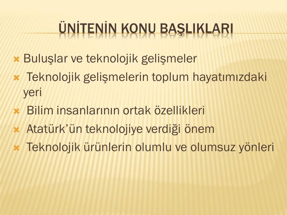  Buluşlar ve teknolojik gelişmeler  Teknolojik gelişmelerin toplum hayatımızdaki yeri  Bilim insanlarının ortak özellikleri  Atatürk'ün teknolojiy