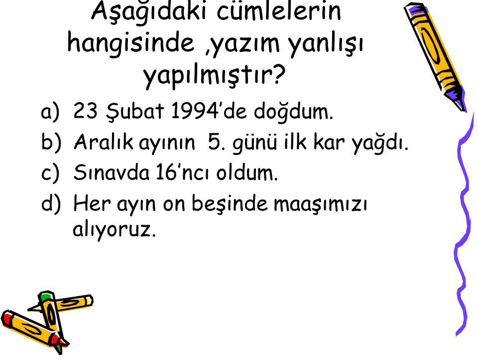 Aşağıdaki cümlelerin hangisinde,yazım yanlışı yapılmıştır? a)23 Şubat 1994'de doğdum. b)Aralık ayının 5. günü ilk kar yağdı. c)Sınavda 16'ncı oldum. d