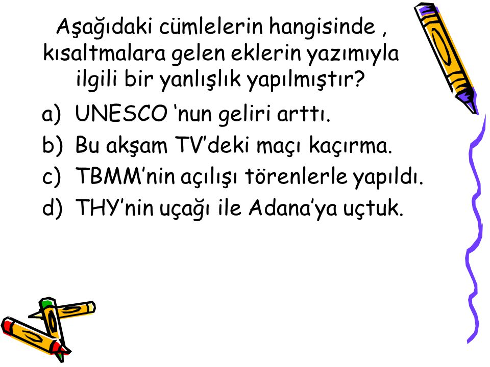 Aşağıdaki cümlelerin hangisinde, kısaltmalara gelen eklerin yazımıyla ilgili bir yanlışlık yapılmıştır? a)UNESCO 'nun geliri arttı. b)Bu akşam TV'deki