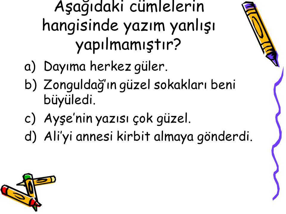 Aşağıdaki cümlelerin hangisinde yazım yanlışı yapılmamıştır? a)Dayıma herkez güler. b)Zonguldağ'ın güzel sokakları beni büyüledi. c)Ayşe'nin yazısı ço