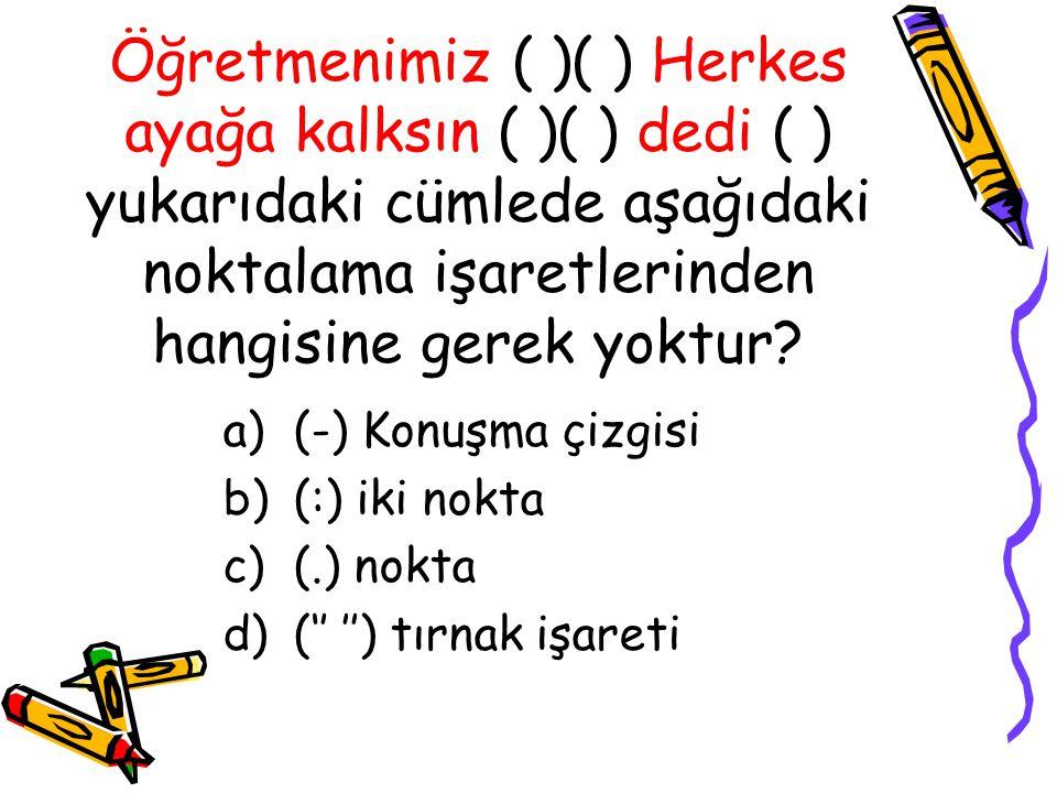 Öğretmenimiz ( )( ) Herkes ayağa kalksın ( )( ) dedi ( ) yukarıdaki cümlede aşağıdaki noktalama işaretlerinden hangisine gerek yoktur? a)(-) Konuşma ç