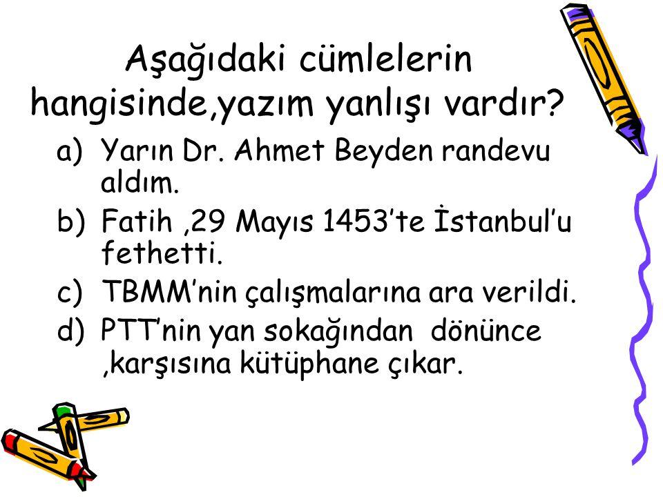 Aşağıdaki cümlelerin hangisinde,yazım yanlışı vardır? a)Yarın Dr. Ahmet Beyden randevu aldım. b)Fatih,29 Mayıs 1453'te İstanbul'u fethetti. c)TBMM'nin