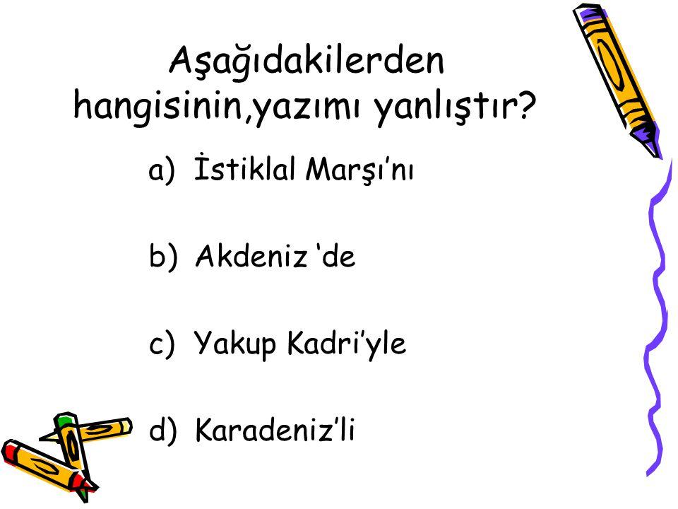 Aşağıdakilerden hangisinin,yazımı yanlıştır? a)İstiklal Marşı'nı b)Akdeniz 'de c)Yakup Kadri'yle d)Karadeniz'li