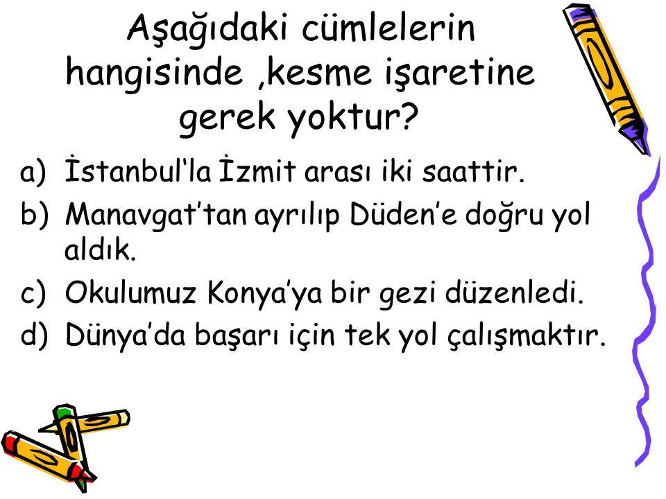 Aşağıdaki cümlelerin hangisinde,kesme işaretine gerek yoktur? a)İstanbul'la İzmit arası iki saattir. b)Manavgat'tan ayrılıp Düden'e doğru yol aldık. c