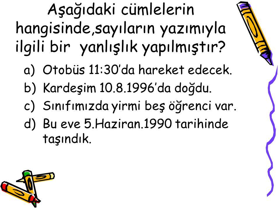 Aşağıdaki cümlelerin hangisinde,sayıların yazımıyla ilgili bir yanlışlık yapılmıştır? a)Otobüs 11:30'da hareket edecek. b)Kardeşim 10.8.1996'da doğdu.