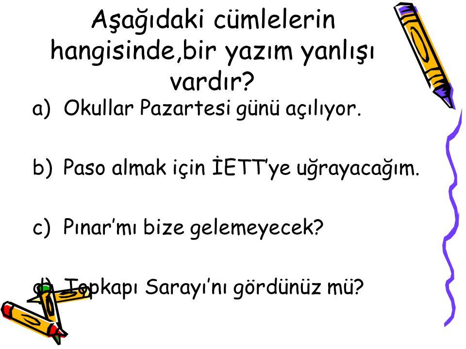 Aşağıdaki cümlelerin hangisinde,bir yazım yanlışı vardır? a)Okullar Pazartesi günü açılıyor. b)Paso almak için İETT'ye uğrayacağım. c)Pınar'mı bize ge