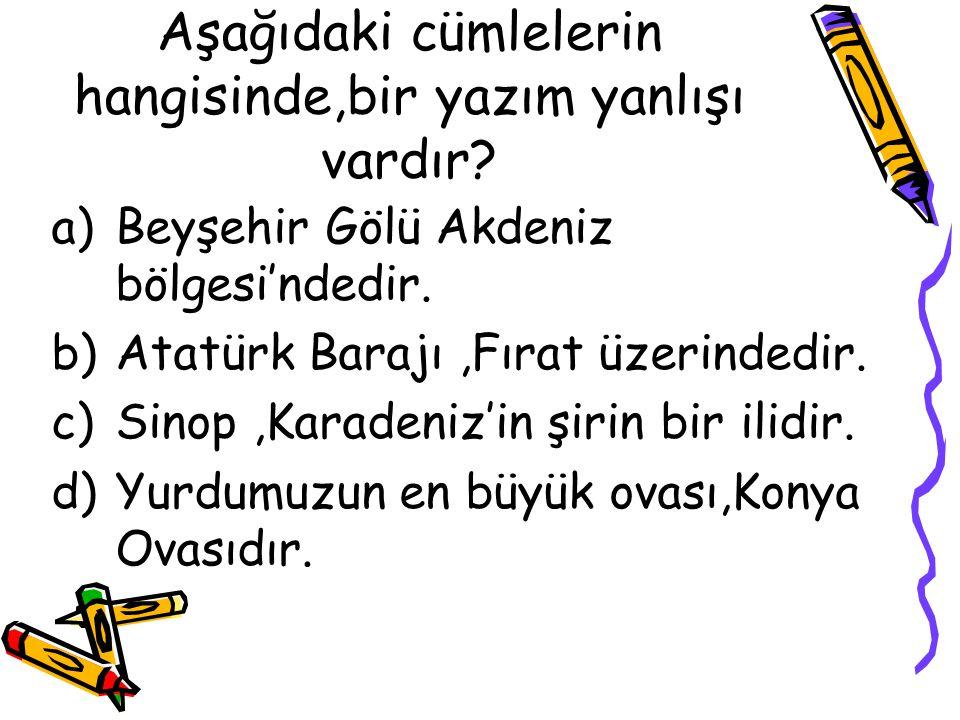 Aşağıdaki cümlelerin hangisinde,bir yazım yanlışı vardır? a)Beyşehir Gölü Akdeniz bölgesi'ndedir. b)Atatürk Barajı,Fırat üzerindedir. c)Sinop,Karadeni