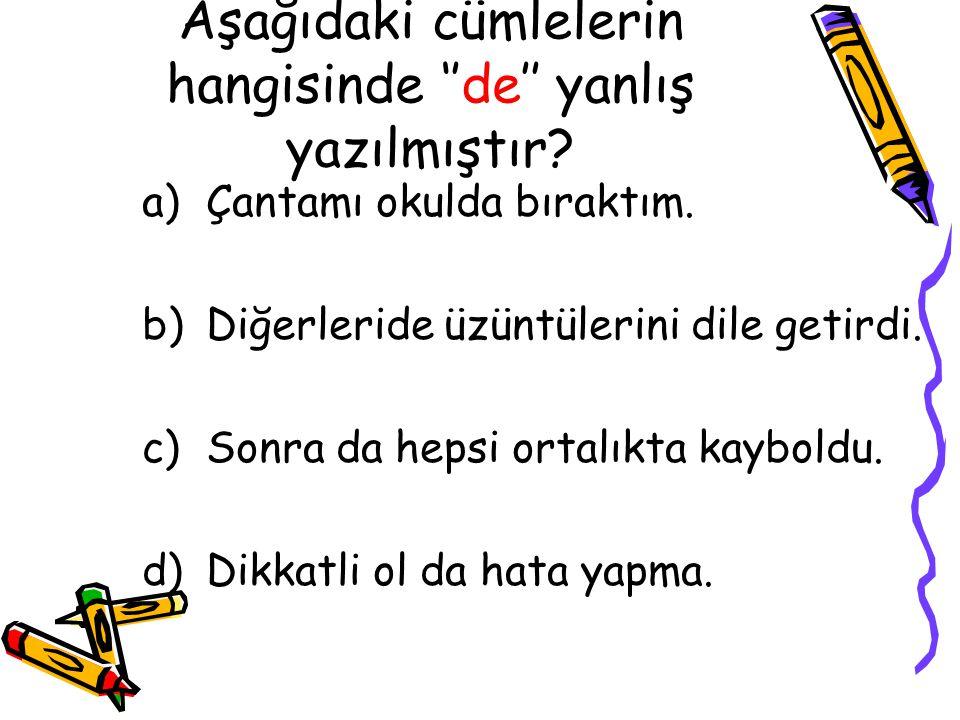 Aşağıdaki cümlelerin hangisinde ''de'' yanlış yazılmıştır? a)Çantamı okulda bıraktım. b)Diğerleride üzüntülerini dile getirdi. c)Sonra da hepsi ortalı