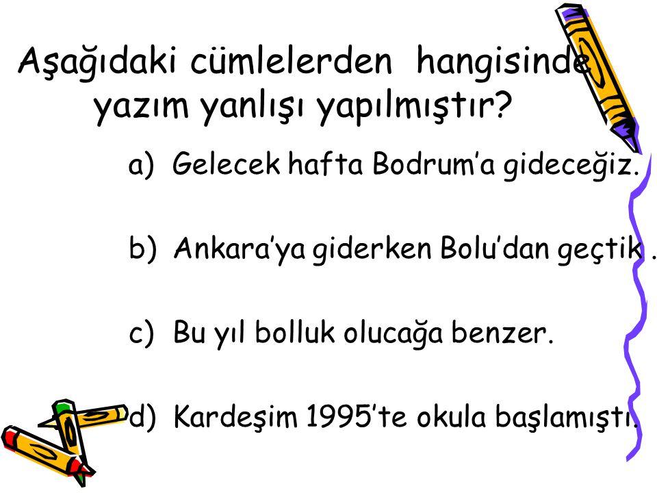 Aşağıdaki cümlelerden hangisinde yazım yanlışı yapılmıştır? a)Gelecek hafta Bodrum'a gideceğiz. b)Ankara'ya giderken Bolu'dan geçtik. c)Bu yıl bolluk