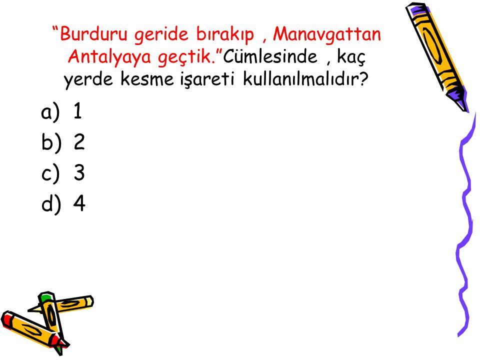 """""""Burduru geride bırakıp, Manavgattan Antalyaya geçtik.""""Cümlesinde, kaç yerde kesme işareti kullanılmalıdır? a)1 b)2 c)3 d)4"""