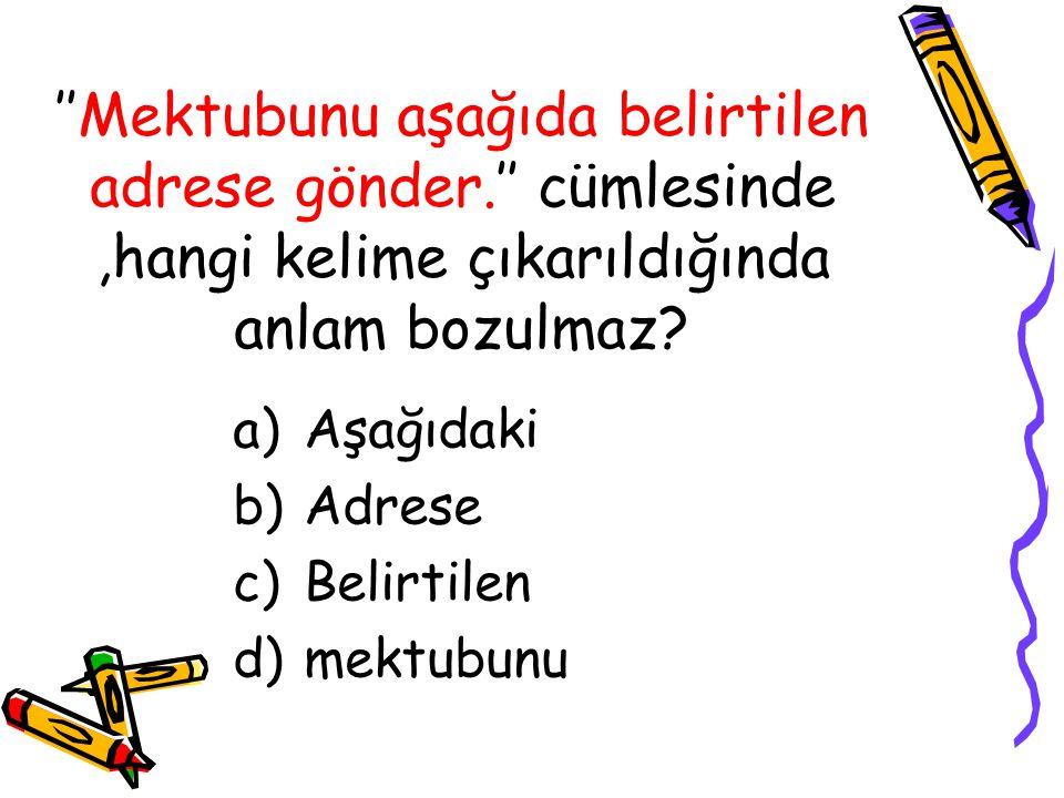 ''Mektubunu aşağıda belirtilen adrese gönder.'' cümlesinde,hangi kelime çıkarıldığında anlam bozulmaz? a)Aşağıdaki b)Adrese c)Belirtilen d)mektubunu