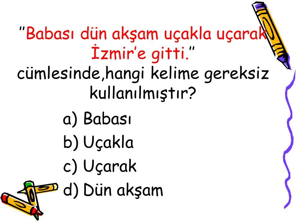 ''Babası dün akşam uçakla uçarak İzmir'e gitti.'' cümlesinde,hangi kelime gereksiz kullanılmıştır? a)Babası b)Uçakla c)Uçarak d)Dün akşam