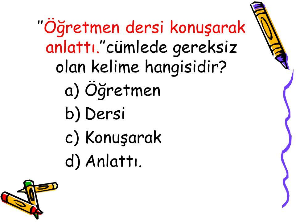 ''Öğretmen dersi konuşarak anlattı.''cümlede gereksiz olan kelime hangisidir? a)Öğretmen b)Dersi c)Konuşarak d)Anlattı.