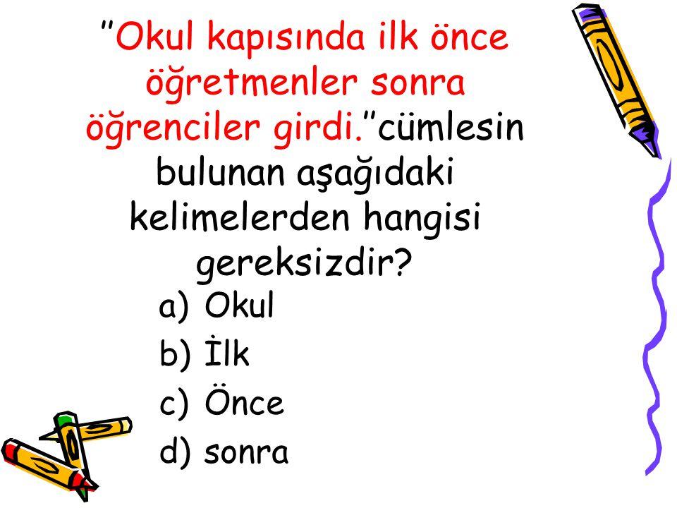 ''Okul kapısında ilk önce öğretmenler sonra öğrenciler girdi.''cümlesin bulunan aşağıdaki kelimelerden hangisi gereksizdir? a)Okul b)İlk c)Önce d)sonr