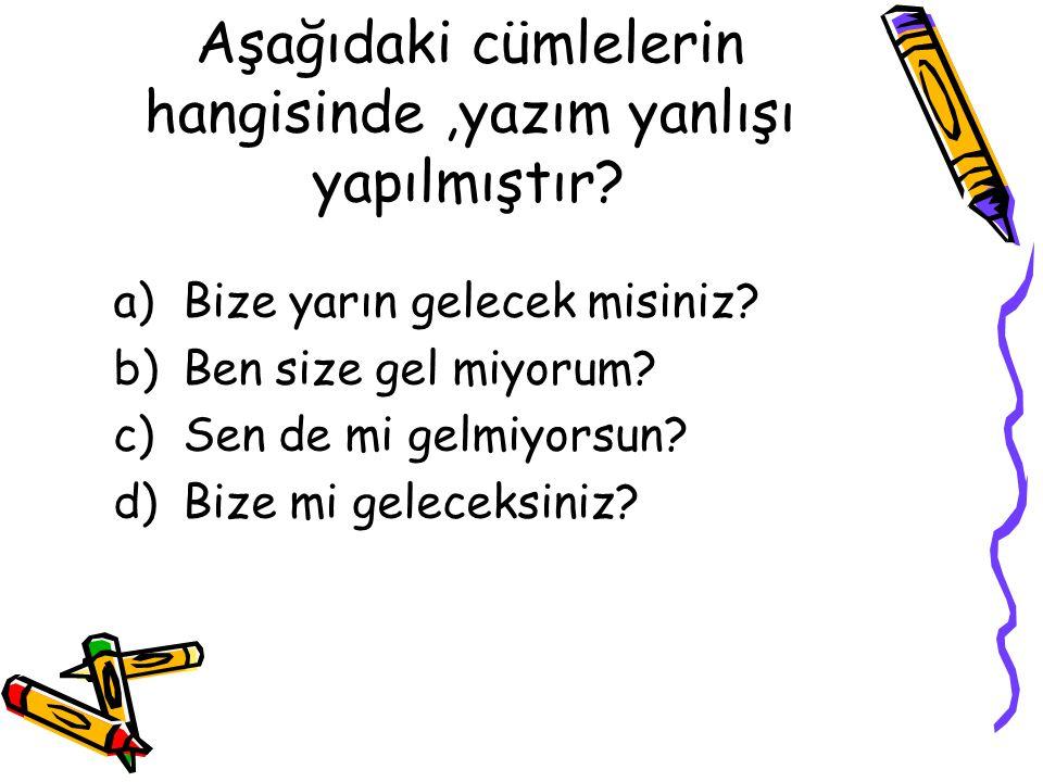 Aşağıdaki cümlelerin hangisinde,yazım yanlışı yapılmıştır? a)Bize yarın gelecek misiniz? b)Ben size gel miyorum? c)Sen de mi gelmiyorsun? d)Bize mi ge