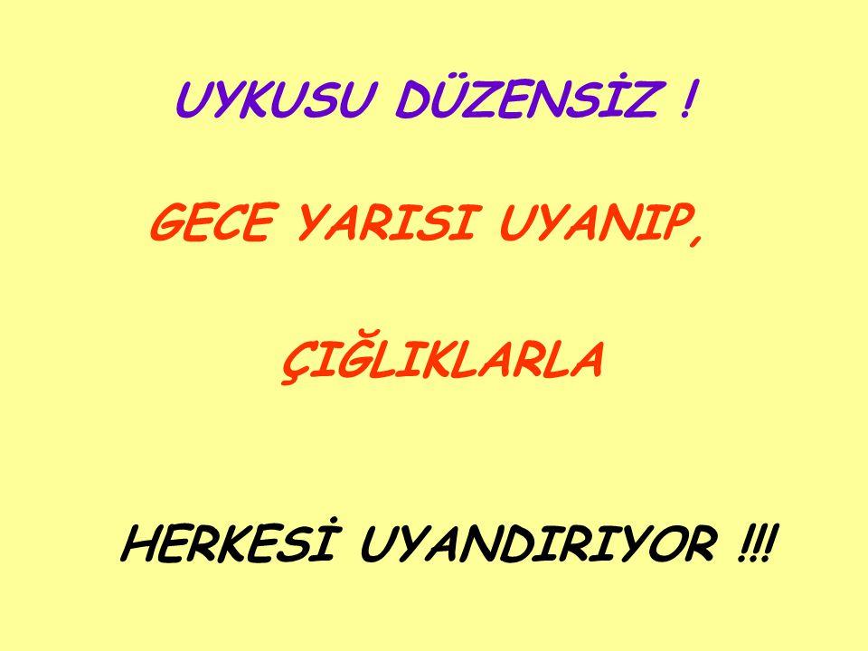 UYKUSU DÜZENSİZ ! GECE YARISI UYANIP, ÇIĞLIKLARLA HERKESİ UYANDIRIYOR !!!