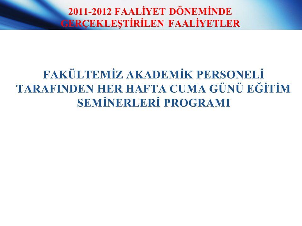 2011-2012 FAALİYET DÖNEMİNDE GERÇEKLEŞTİRİLEN FAALİYETLER FAKÜLTEMİZ AKADEMİK PERSONELİ TARAFINDEN HER HAFTA CUMA GÜNÜ EĞİTİM SEMİNERLERİ PROGRAMI