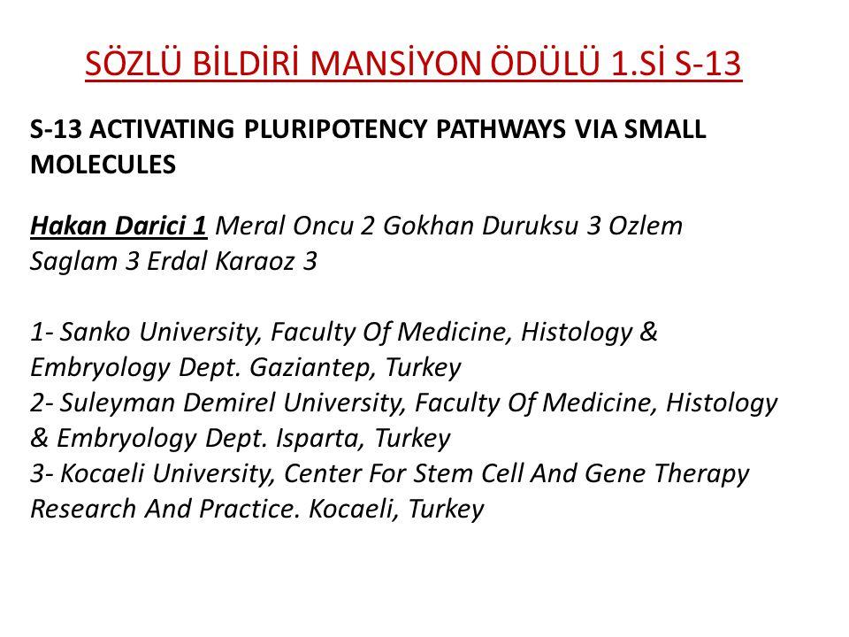 SÖZLÜ BİLDİRİ MANSİYON ÖDÜLÜ 1.Sİ S-13 S-13 ACTIVATING PLURIPOTENCY PATHWAYS VIA SMALL MOLECULES Hakan Darici 1 Meral Oncu 2 Gokhan Duruksu 3 Ozlem Saglam 3 Erdal Karaoz 3 1- Sanko University, Faculty Of Medicine, Histology & Embryology Dept.