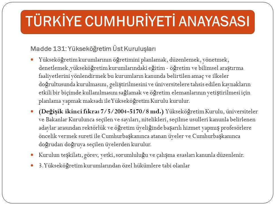 Madde 132: Yükseköğretim Kurumlarından Özel Hükümlere Tâbi Olanlar Türk Silahlı Kuvvetleri ve emniyet te ş kilatına ba ğ lı yüksekö ğ retim kurumları özel kanunlarının hükümlerine tabidir.