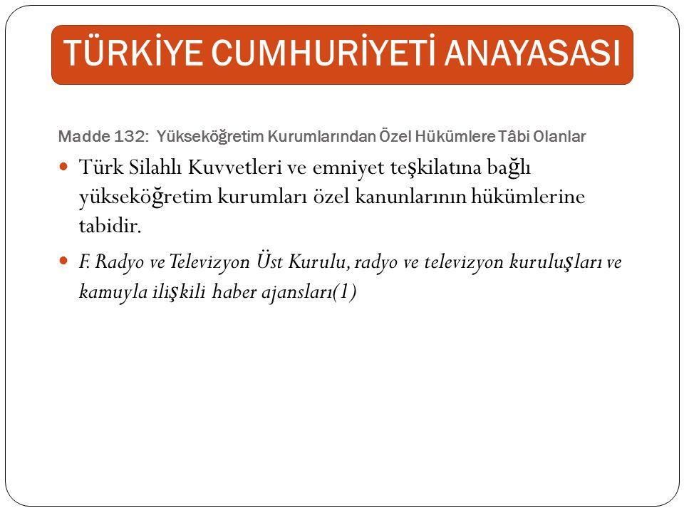Madde 132: Yükseköğretim Kurumlarından Özel Hükümlere Tâbi Olanlar Türk Silahlı Kuvvetleri ve emniyet te ş kilatına ba ğ lı yüksekö ğ retim kurumları