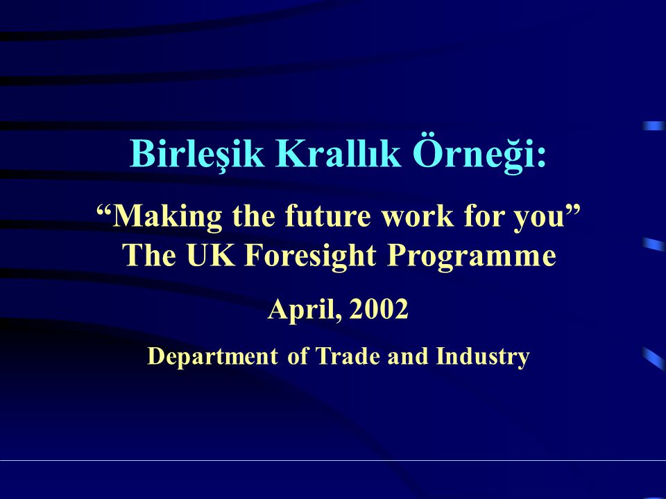 Birleşik Krallık Örneği: Making the future work for you The UK Foresight Programme April, 2002 Department of Trade and Industry