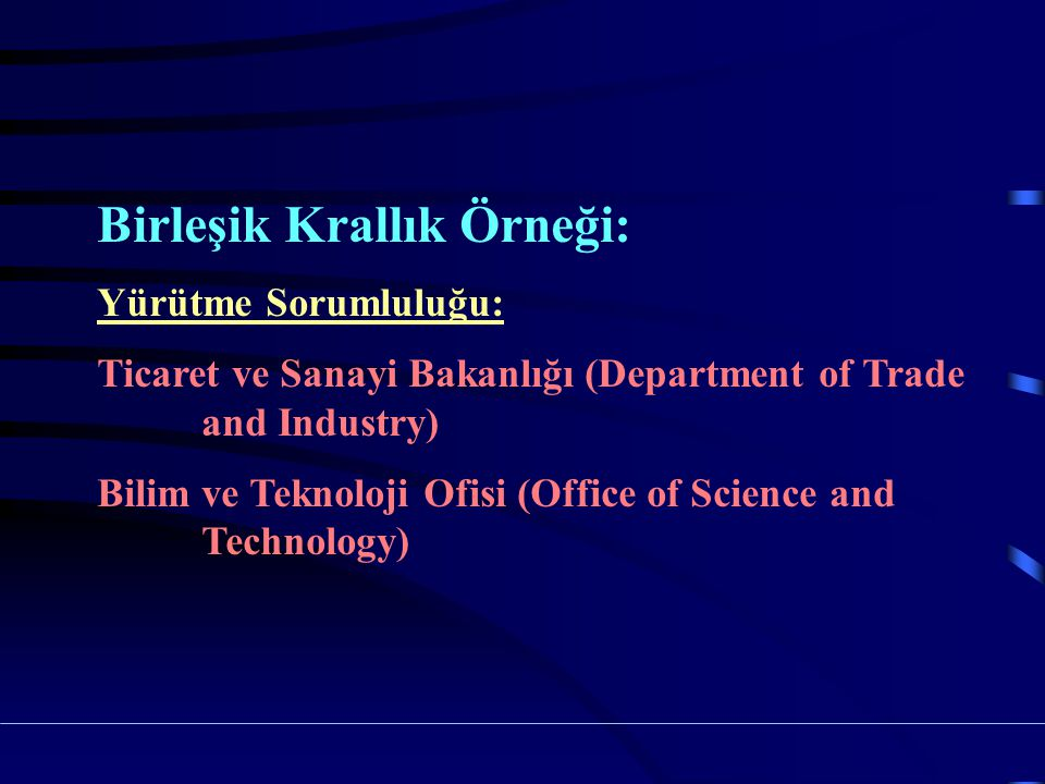 Birleşik Krallık Örneği: Yürütme Sorumluluğu: Ticaret ve Sanayi Bakanlığı (Department of Trade and Industry) Bilim ve Teknoloji Ofisi (Office of Science and Technology)