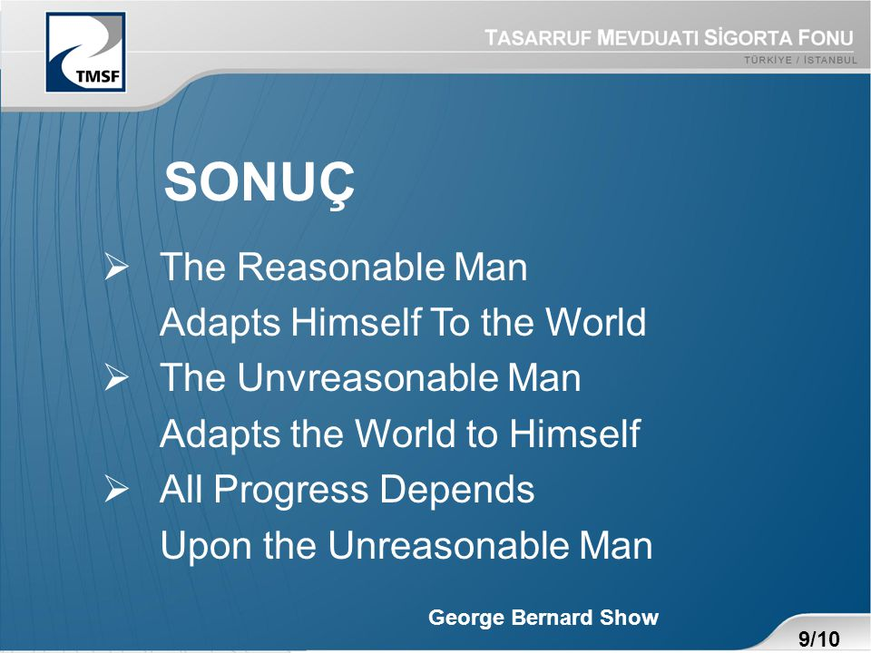 SONUÇ  The Reasonable Man Adapts Himself To the World  The Unvreasonable Man Adapts the World to Himself  All Progress Depends Upon the Unreasonable Man George Bernard Show 9/10