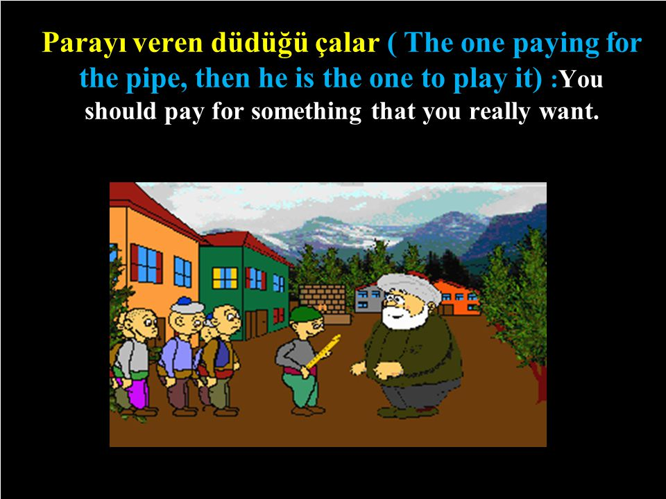 Parayı veren düdüğü çalar ( The one paying for the pipe, then he is the one to play it) :You should pay for something that you really want.