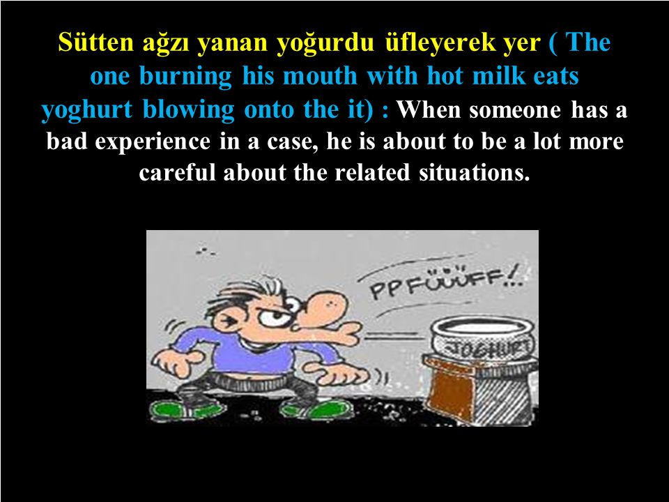 Sütten ağzı yanan yoğurdu üfleyerek yer ( The one burning his mouth with hot milk eats yoghurt blowing onto the it) : When someone has a bad experience in a case, he is about to be a lot more careful about the related situations.