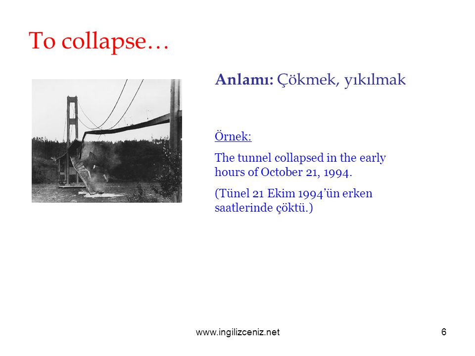 www.ingilizceniz.net6 To collapse… Anlamı: Çökmek, yıkılmak Örnek: The tunnel collapsed in the early hours of October 21, 1994.
