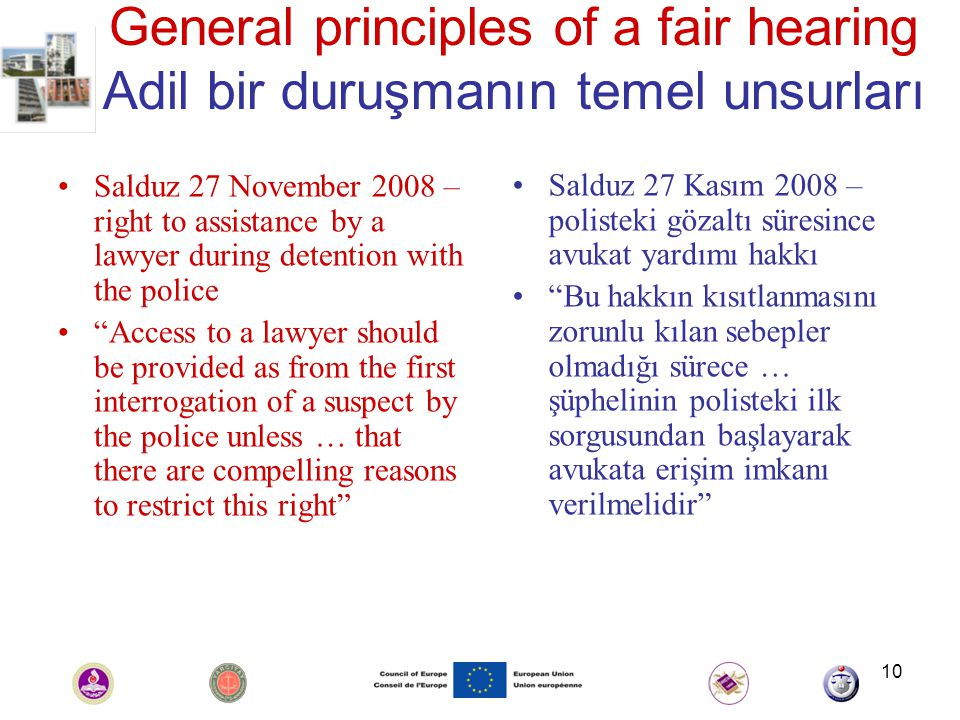 10 General principles of a fair hearing Adil bir duruşmanın temel unsurları Salduz 27 November 2008 – right to assistance by a lawyer during detention with the police Access to a lawyer should be provided as from the first interrogation of a suspect by the police unless … that there are compelling reasons to restrict this right Salduz 27 Kasım 2008 – polisteki gözaltı süresince avukat yardımı hakkı Bu hakkın kısıtlanmasını zorunlu kılan sebepler olmadığı sürece … şüphelinin polisteki ilk sorgusundan başlayarak avukata erişim imkanı verilmelidir