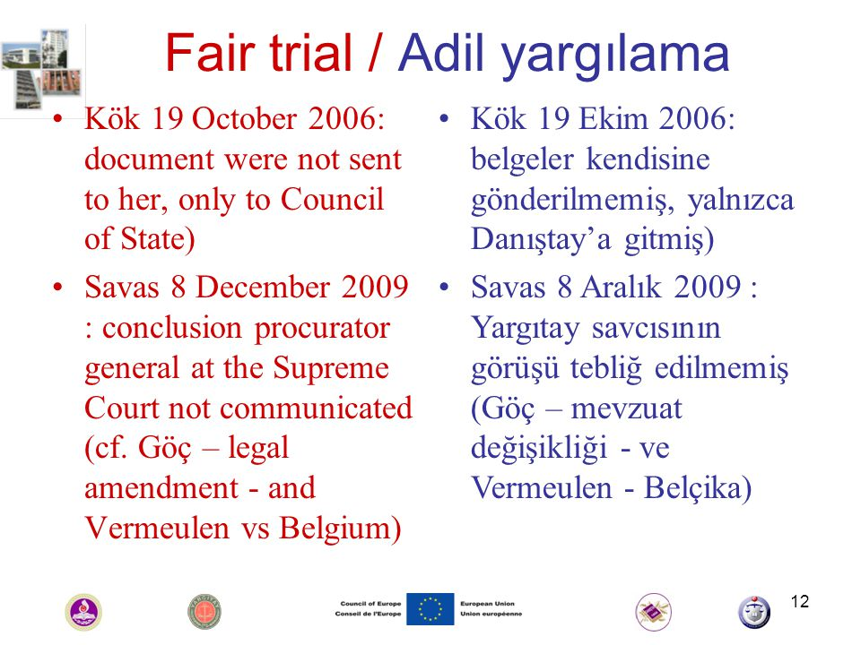 12 Fair trial / Adil yargılama Kök 19 October 2006: document were not sent to her, only to Council of State) Savas 8 December 2009 : conclusion procurator general at the Supreme Court not communicated (cf.