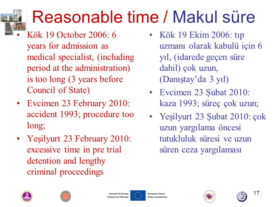 17 Reasonable time / Makul süre Kök 19 October 2006: 6 years for admission as medical specialist, (including period at the administration) is too long (3 years before Council of State) Evcimen 23 February 2010: accident 1993; procedure too long; Yeşilyurt 23 February 2010: excessive time in pre trial detention and lengthy criminal proceedings Kök 19 Ekim 2006: tıp uzmanı olarak kabulü için 6 yıl, (idarede geçen süre dahil) çok uzun, (Danıştay'da 3 yıl) Evcimen 23 Şubat 2010: kaza 1993; süreç çok uzun; Yeşilyurt 23 Şubat 2010: çok uzun yargılama öncesi tutukluluk süresi ve uzun süren ceza yargılaması