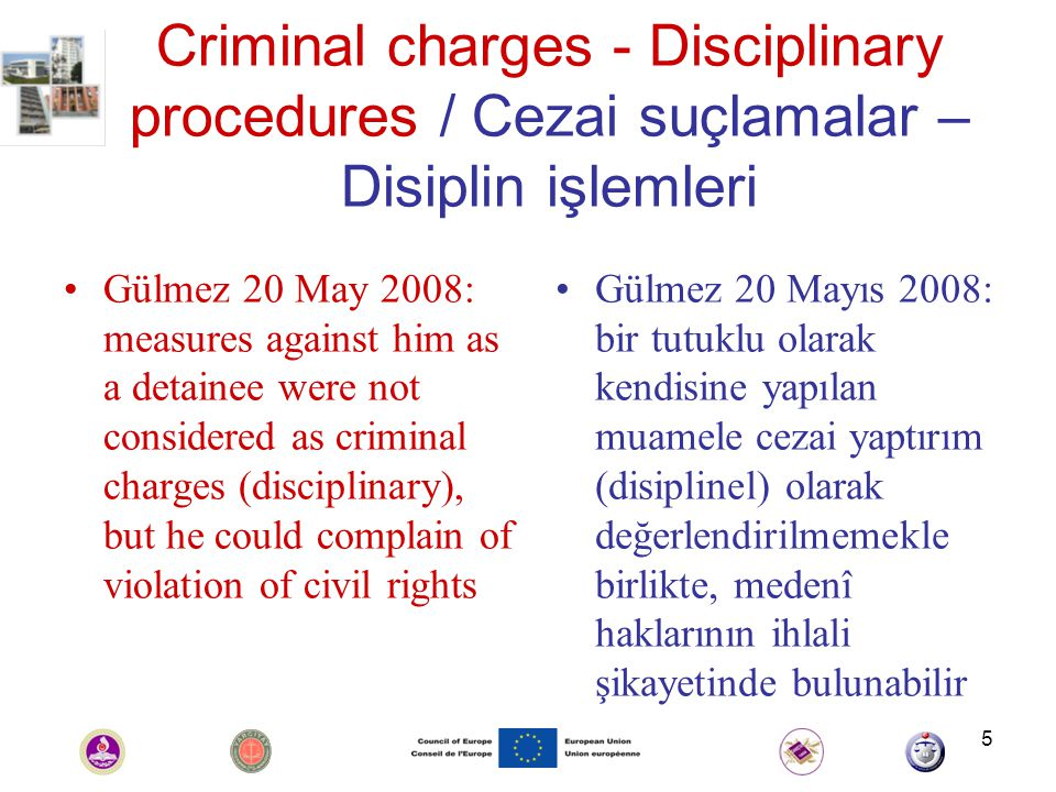 5 Criminal charges - Disciplinary procedures / Cezai suçlamalar – Disiplin işlemleri Gülmez 20 May 2008: measures against him as a detainee were not considered as criminal charges (disciplinary), but he could complain of violation of civil rights Gülmez 20 Mayıs 2008: bir tutuklu olarak kendisine yapılan muamele cezai yaptırım (disiplinel) olarak değerlendirilmemekle birlikte, medenî haklarının ihlali şikayetinde bulunabilir