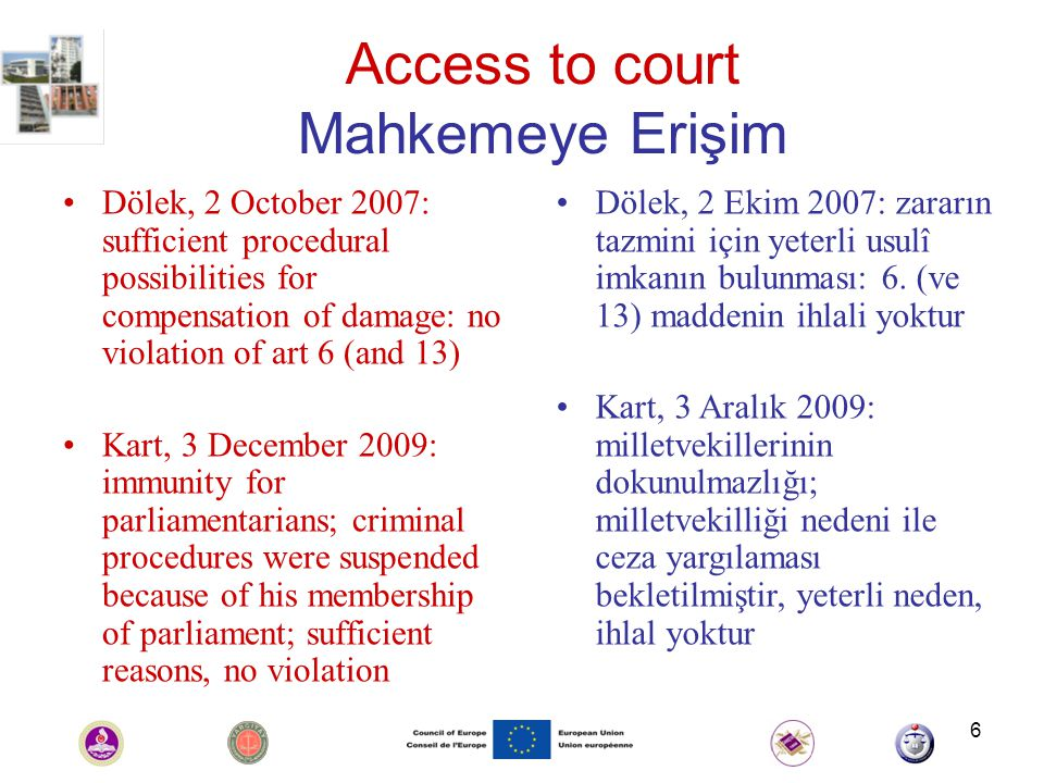 6 Access to court Mahkemeye Erişim Dölek, 2 October 2007: sufficient procedural possibilities for compensation of damage: no violation of art 6 (and 13) Kart, 3 December 2009: immunity for parliamentarians; criminal procedures were suspended because of his membership of parliament; sufficient reasons, no violation Dölek, 2 Ekim 2007: zararın tazmini için yeterli usulî imkanın bulunması: 6.