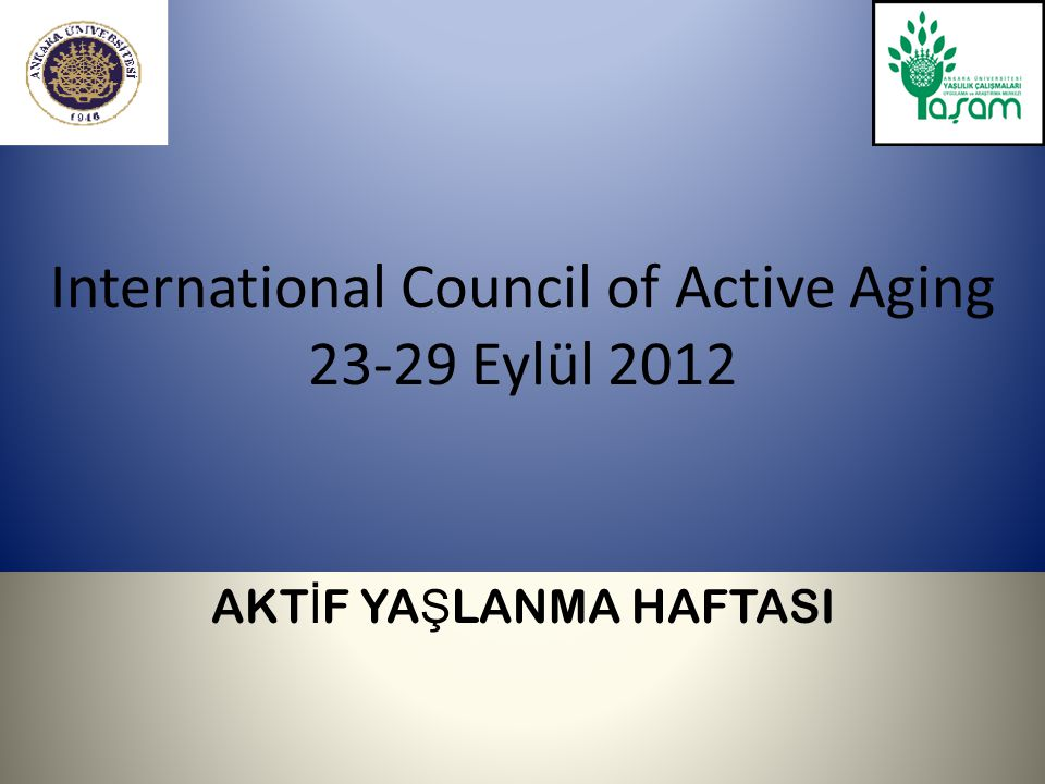 International Council of Active Aging 23-29 Eylül 2012 AKT İ F YA Ş LANMA HAFTASI