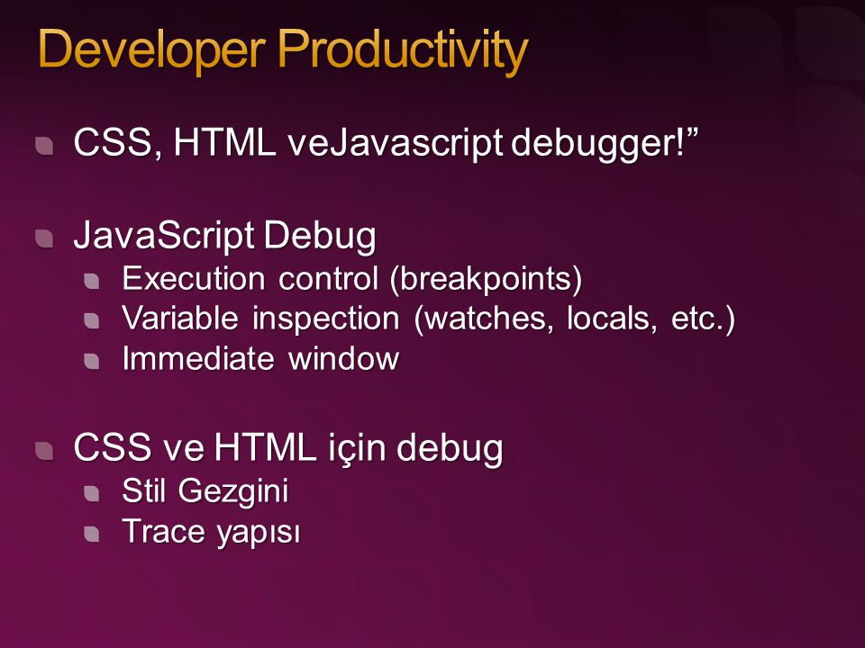 CSS, HTML veJavascript debugger! JavaScript Debug Execution control (breakpoints) Variable inspection (watches, locals, etc.) Immediate window CSS ve HTML için debug Stil Gezgini Trace yapısı