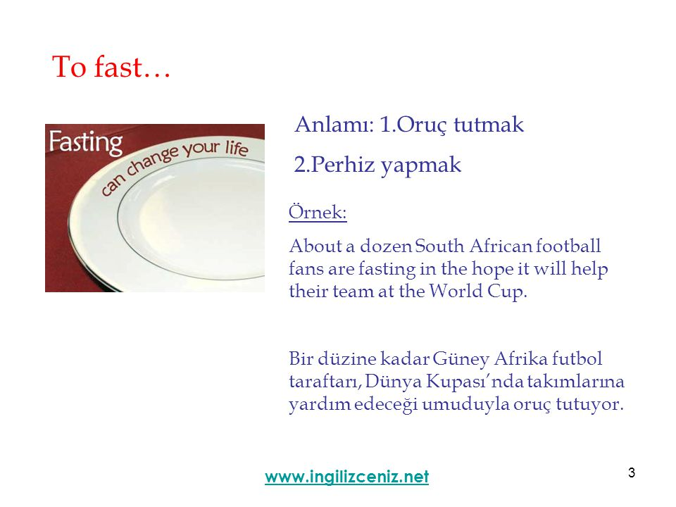 3 To fast… Anlamı: 1.Oruç tutmak 2.Perhiz yapmak www.ingilizceniz.net Örnek: About a dozen South African football fans are fasting in the hope it will help their team at the World Cup.