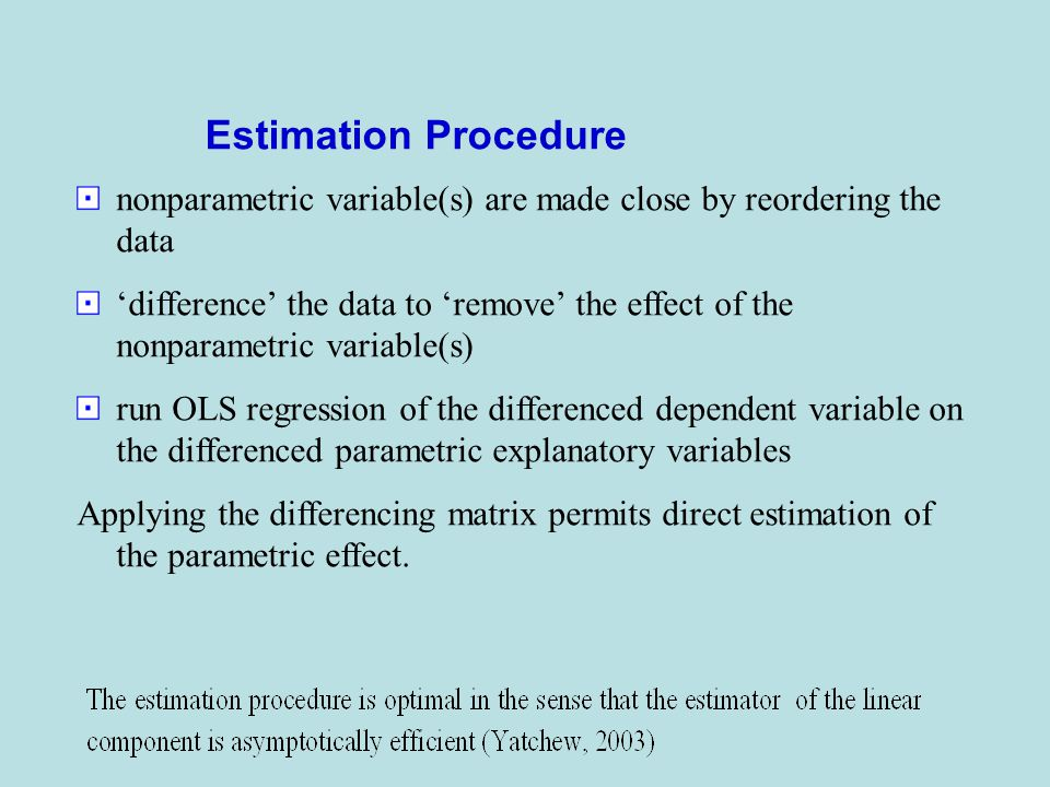 nonparametric variable(s) are made close by reordering the data 'difference' the data to 'remove' the effect of the nonparametric variable(s) run OLS regression of the differenced dependent variable on the differenced parametric explanatory variables Applying the differencing matrix permits direct estimation of the parametric effect.