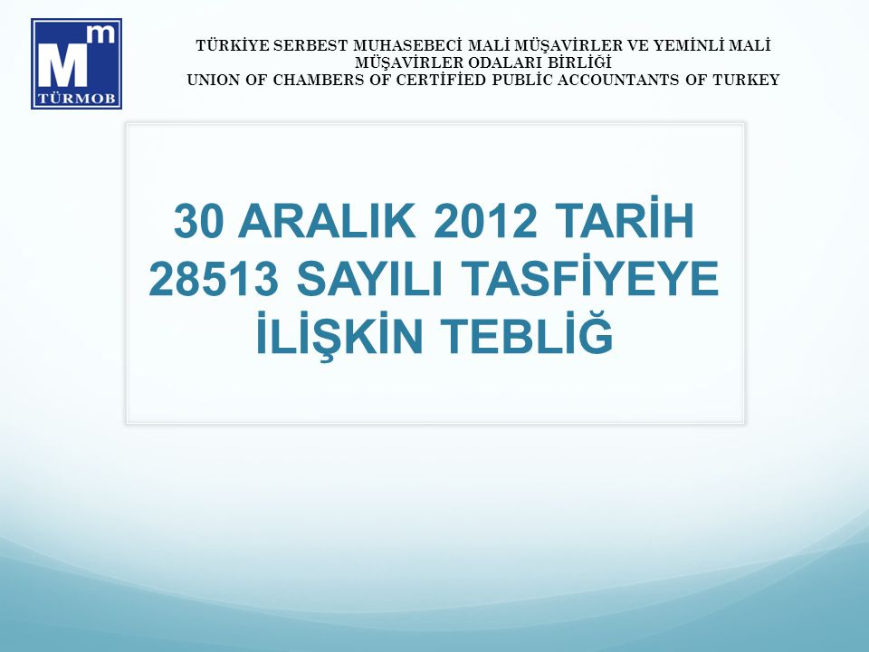30 ARALIK 2012 TARİH 28513 SAYILI TASFİYEYE İLİŞKİN TEBLİĞ TÜRKİYE SERBEST MUHASEBECİ MALİ MÜŞAVİRLER VE YEMİNLİ MALİ MÜŞAVİRLER ODALARI BİRLİĞİ UNION OF CHAMBERS OF CERTİFİED PUBLİC ACCOUNTANTS OF TURKEY
