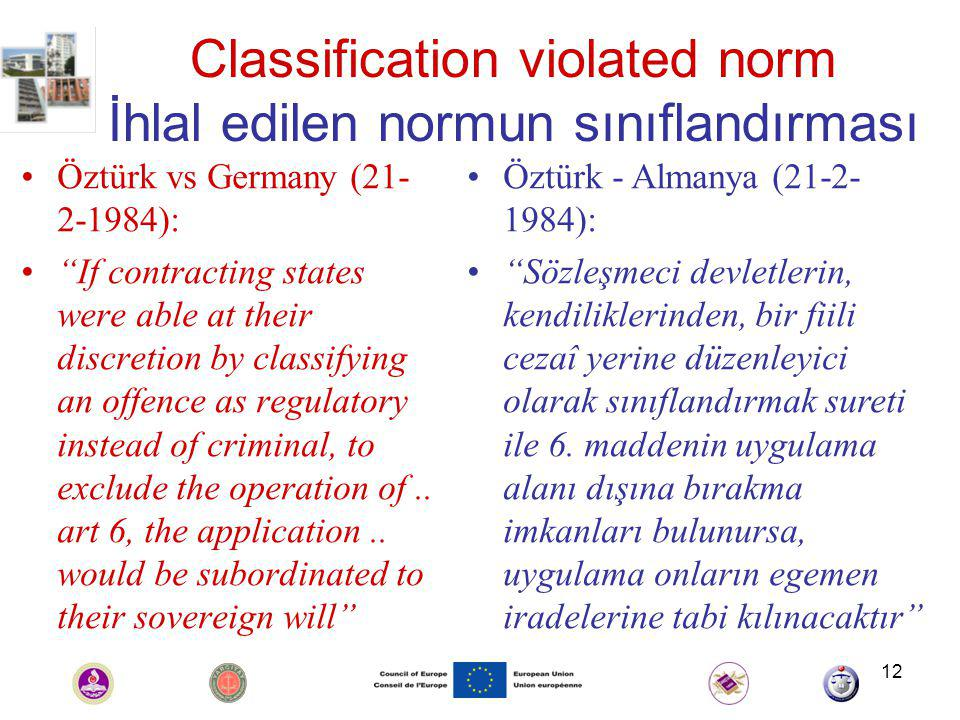 12 Classification violated norm İhlal edilen normun sınıflandırması Öztürk vs Germany (21- 2-1984): If contracting states were able at their discretion by classifying an offence as regulatory instead of criminal, to exclude the operation of..