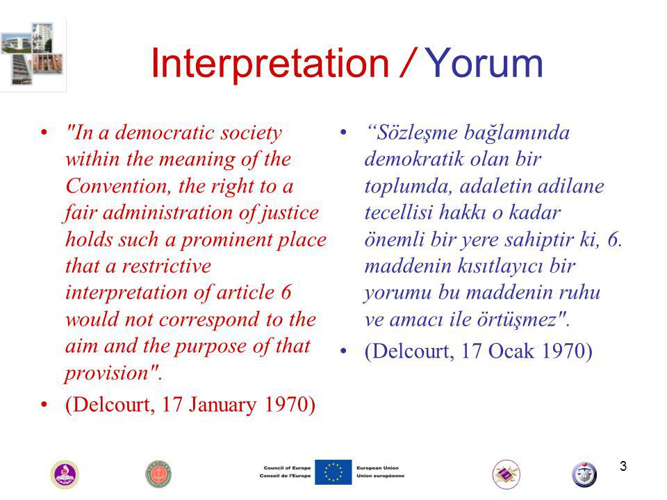 3 Interpretation / Yorum In a democratic society within the meaning of the Convention, the right to a fair administration of justice holds such a prominent place that a restrictive interpretation of article 6 would not correspond to the aim and the purpose of that provision .