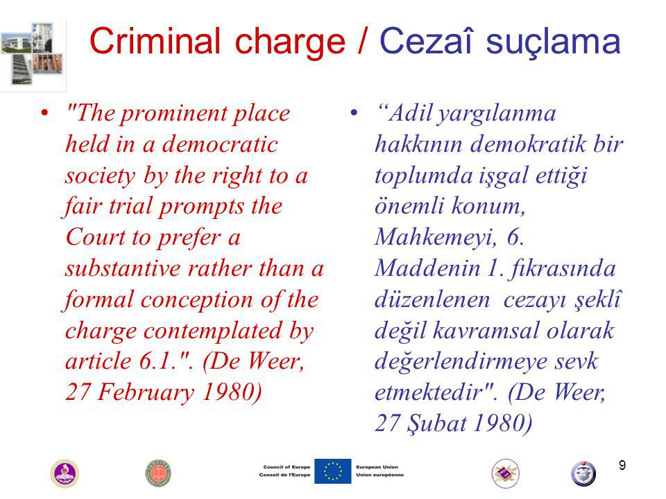 9 Criminal charge / Cezaî suçlama The prominent place held in a democratic society by the right to a fair trial prompts the Court to prefer a substantive rather than a formal conception of the charge contemplated by article 6.1. .