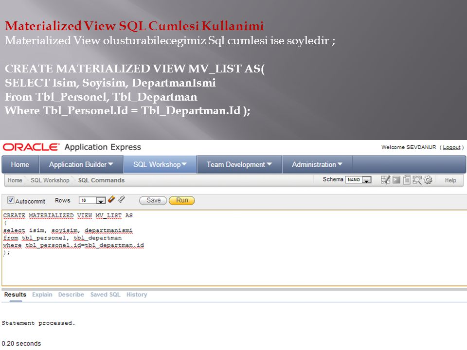 Materialized View SQL Cumlesi Kullanimi Materialized View olusturabilecegimiz Sql cumlesi ise soyledir ; CREATE MATERIALIZED VIEW MV_LIST AS( SELECT Isim, Soyisim, DepartmanIsmi From Tbl_Personel, Tbl_Departman Where Tbl_Personel.Id = Tbl_Departman.Id );