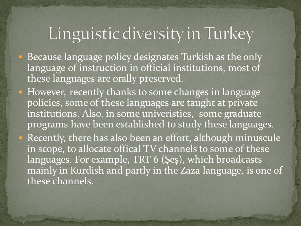 Because language policy designates Turkish as the only language of instruction in official institutions, most of these languages are orally preserved.