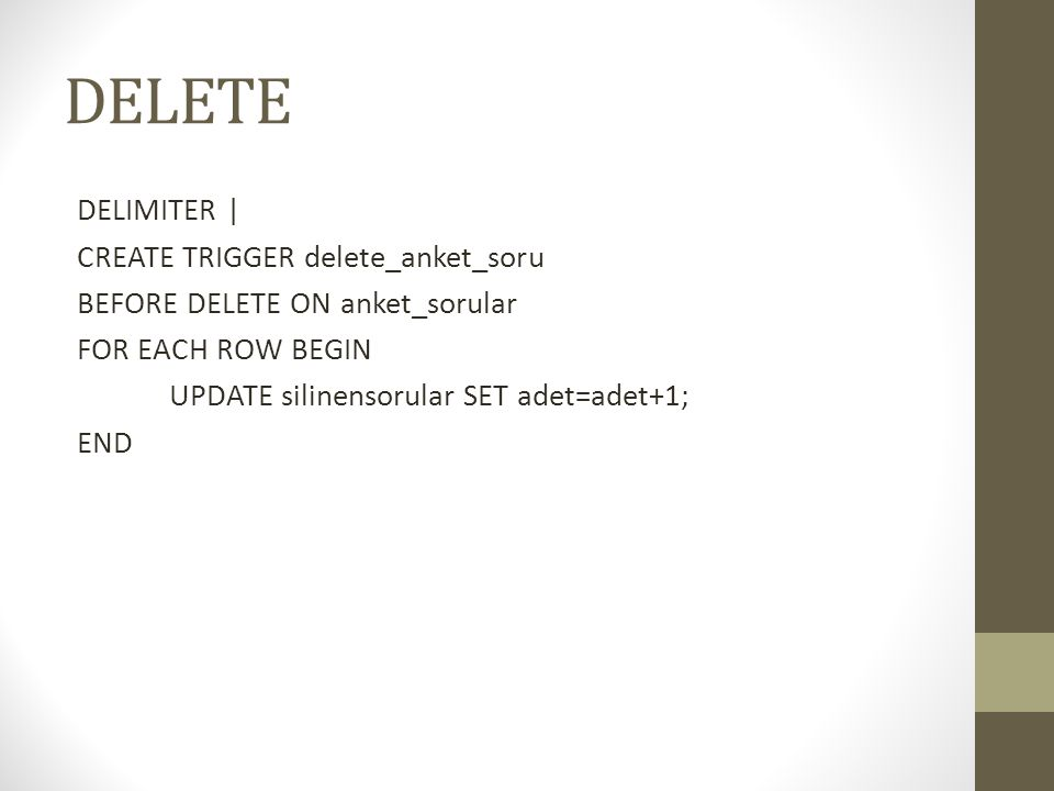 DELETE DELIMITER | CREATE TRIGGER delete_anket_soru BEFORE DELETE ON anket_sorular FOR EACH ROW BEGIN UPDATE silinensorular SET adet=adet+1; END