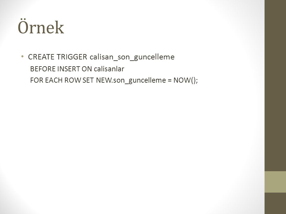 Örnek CREATE TRIGGER calisan_son_guncelleme BEFORE INSERT ON calisanlar FOR EACH ROW SET NEW.son_guncelleme = NOW();